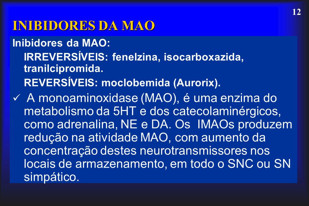 12 Inibidores da MAO: IRREVERSÍVEIS: fenelzina, isocarboxazida, tranilcipromida. REVERSÍVEIS: moclobemida (Aurorix). A monoaminoxidase (MAO), é uma en