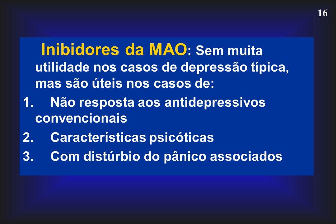 16 Inibidores da MAO : Sem muita utilidade nos casos de depressão típica, mas são úteis nos casos de: 1. Não resposta aos antidepressivos convencionai