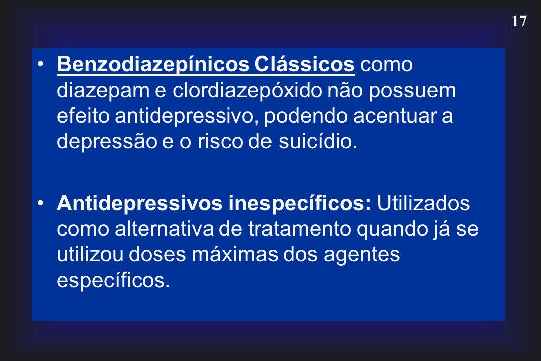 17 Benzodiazepínicos Clássicos como diazepam e clordiazepóxido não possuem efeito antidepressivo, podendo acentuar a depressão e o risco de suicídio.
