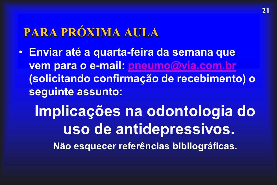 21 PARA PRÓXIMA AULA Enviar até a quarta-feira da semana que vem para o e-mail: pneumo@via.com.br (solicitando confirmação de recebimento) o seguinte assunto:pneumo@via.com.br Implicações na odontologia do uso de antidepressivos.
