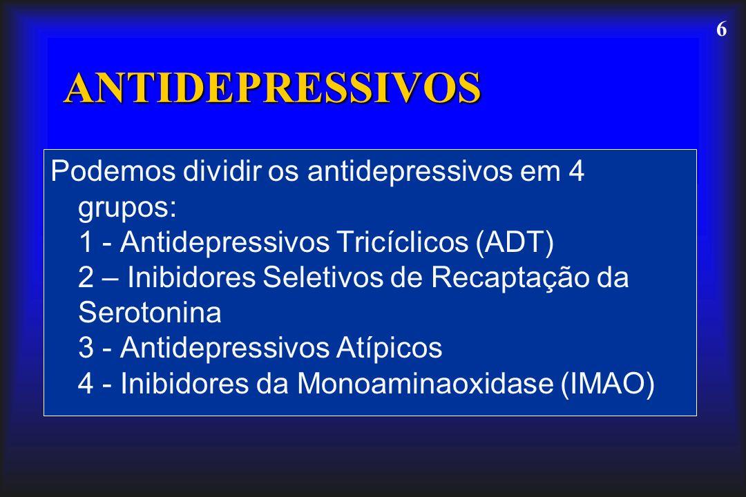 6 ANTIDEPRESSIVOS Podemos dividir os antidepressivos em 4 grupos: 1 - Antidepressivos Tricíclicos (ADT) 2 – Inibidores Seletivos de Recaptação da Sero