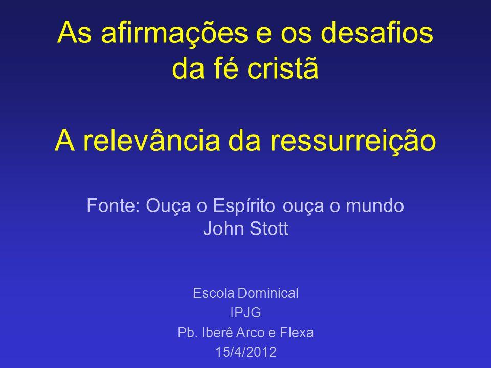 As afirmações e os desafios da fé cristã A relevância da ressurreição Fonte: Ouça o Espírito ouça o mundo John Stott Escola Dominical IPJG Pb. Iberê A