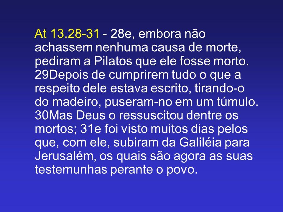 At 13.28-31 - 28e, embora não achassem nenhuma causa de morte, pediram a Pilatos que ele fosse morto. 29Depois de cumprirem tudo o que a respeito dele
