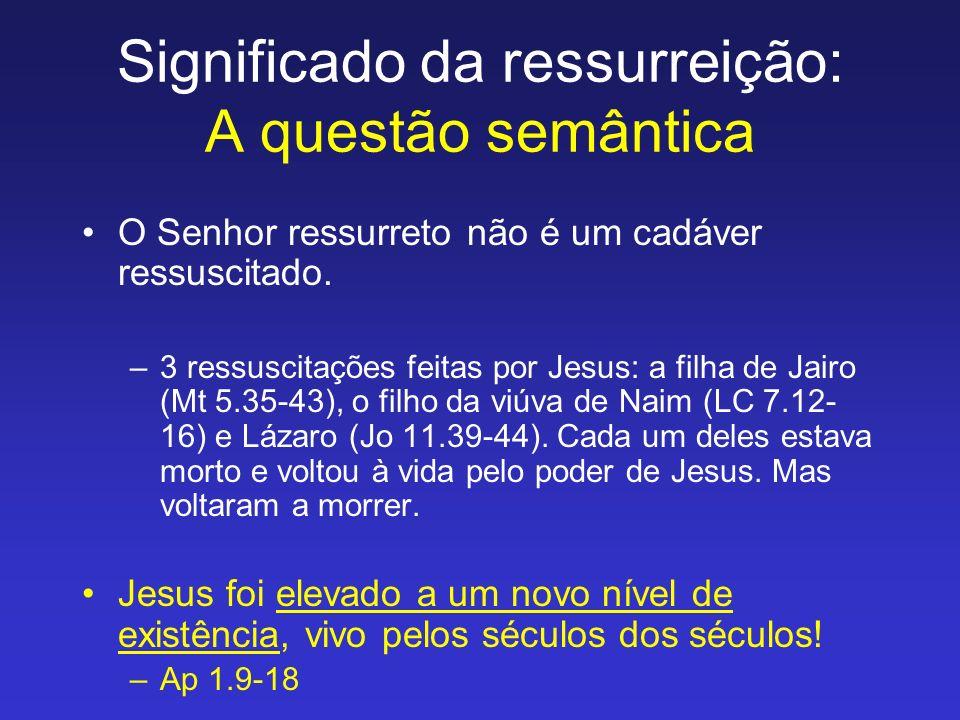 O Senhor ressurreto não é um cadáver ressuscitado. –3 ressuscitações feitas por Jesus: a filha de Jairo (Mt 5.35-43), o filho da viúva de Naim (LC 7.1