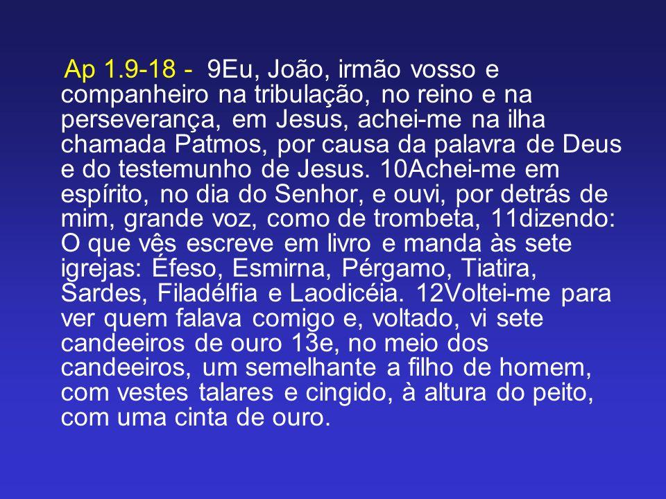 Ap 1.9-18 - 9Eu, João, irmão vosso e companheiro na tribulação, no reino e na perseverança, em Jesus, achei-me na ilha chamada Patmos, por causa da pa