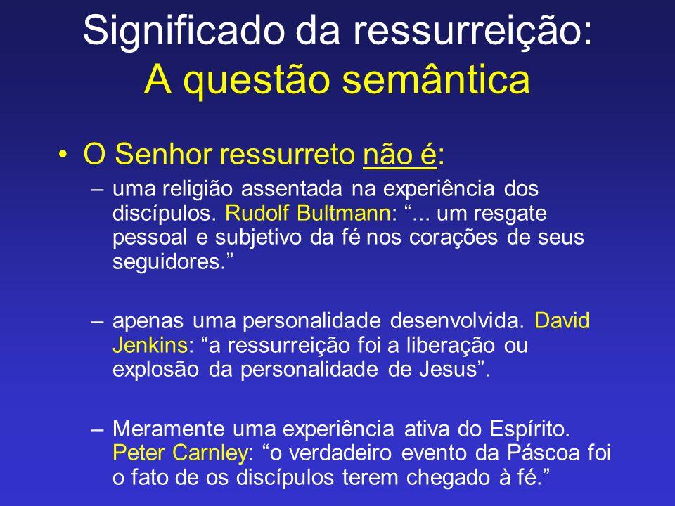 Significado da ressurreição: A questão semântica O Senhor ressurreto não é: –uma religião assentada na experiência dos discípulos. Rudolf Bultmann:...
