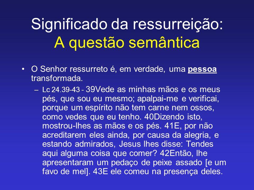 Significado da ressurreição: A questão semântica O Senhor ressurreto é, em verdade, uma pessoa transformada. –Lc 24.39-43 - 39Vede as minhas mãos e os