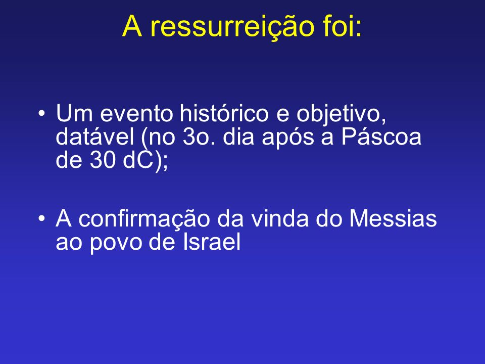 A ressurreição foi: Um evento histórico e objetivo, datável (no 3o. dia após a Páscoa de 30 dC); A confirmação da vinda do Messias ao povo de Israel