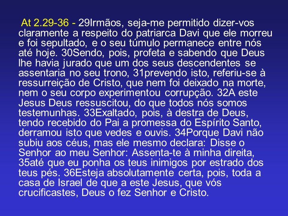 At 2.29-36 - 29Irmãos, seja-me permitido dizer-vos claramente a respeito do patriarca Davi que ele morreu e foi sepultado, e o seu túmulo permanece en