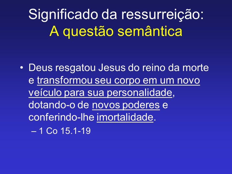 Significado da ressurreição: A questão semântica Deus resgatou Jesus do reino da morte e transformou seu corpo em um novo veículo para sua personalida