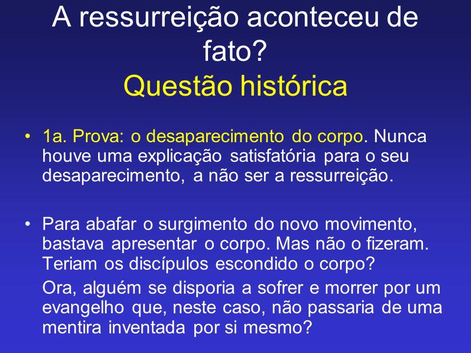 A ressurreição aconteceu de fato? Questão histórica 1a. Prova: o desaparecimento do corpo. Nunca houve uma explicação satisfatória para o seu desapare