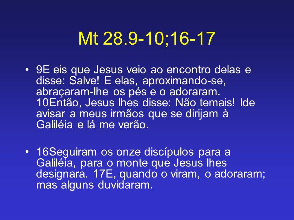 Mt 28.9-10;16-17 9E eis que Jesus veio ao encontro delas e disse: Salve! E elas, aproximando-se, abraçaram-lhe os pés e o adoraram. 10Então, Jesus lhe