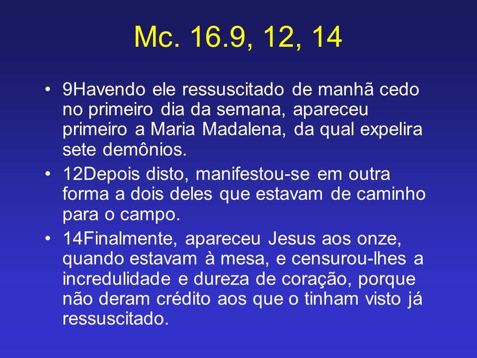 Mc. 16.9, 12, 14 9Havendo ele ressuscitado de manhã cedo no primeiro dia da semana, apareceu primeiro a Maria Madalena, da qual expelira sete demônios