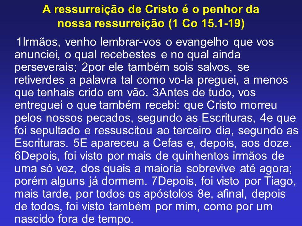 A ressurreição de Cristo é o penhor da nossa ressurreição (1 Co 15.1-19) 1Irmãos, venho lembrar-vos o evangelho que vos anunciei, o qual recebestes e