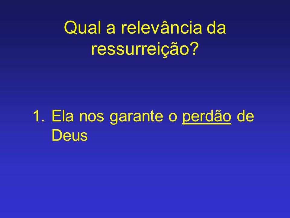 Qual a relevância da ressurreição? 1.Ela nos garante o perdão de Deus
