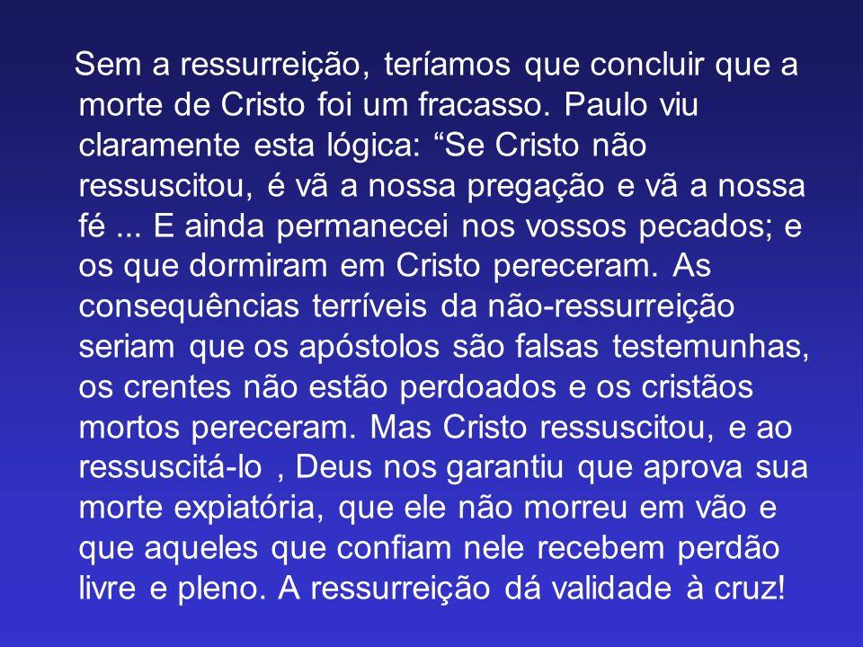 Sem a ressurreição, teríamos que concluir que a morte de Cristo foi um fracasso. Paulo viu claramente esta lógica: Se Cristo não ressuscitou, é vã a n