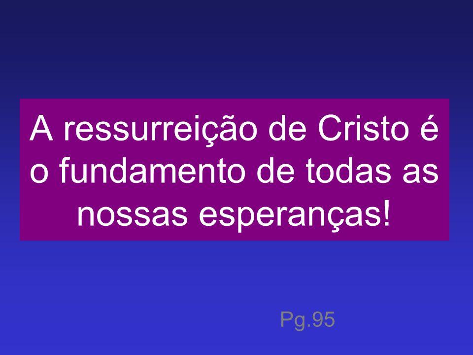 A ressurreição de Cristo é o fundamento de todas as nossas esperanças! Pg.95