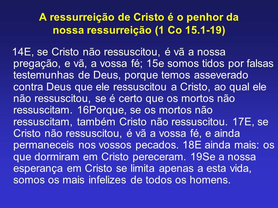 A ressurreição de Cristo é o penhor da nossa ressurreição (1 Co 15.1-19) 14E, se Cristo não ressuscitou, é vã a nossa pregação, e vã, a vossa fé; 15e