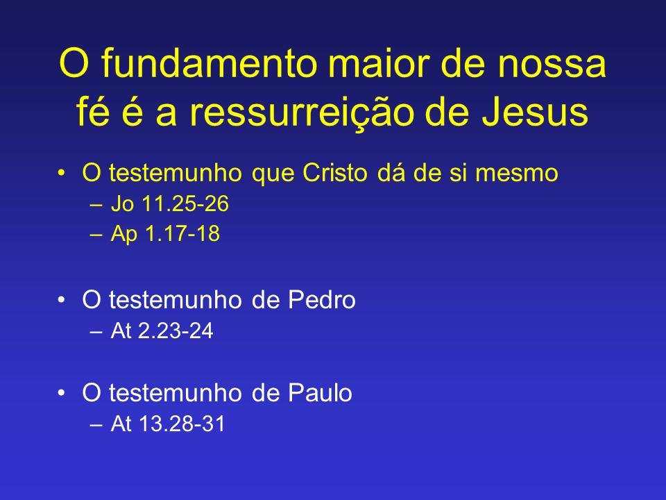 O fundamento maior de nossa fé é a ressurreição de Jesus O testemunho que Cristo dá de si mesmo –Jo 11.25-26 –Ap 1.17-18 O testemunho de Pedro –At 2.2