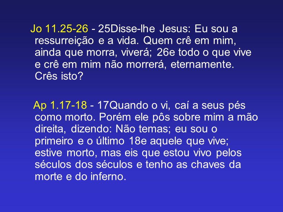 Jo 11.25-26 - 25Disse-lhe Jesus: Eu sou a ressurreição e a vida. Quem crê em mim, ainda que morra, viverá; 26e todo o que vive e crê em mim não morrer