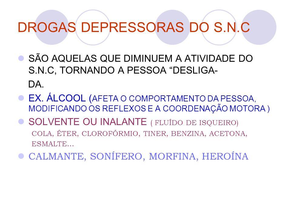 DROGAS DEPRESSORAS DO S.N.C SÃO AQUELAS QUE DIMINUEM A ATIVIDADE DO S.N.C, TORNANDO A PESSOA DESLIGA- DA. EX. ÁLCOOL ( AFETA O COMPORTAMENTO DA PESSOA