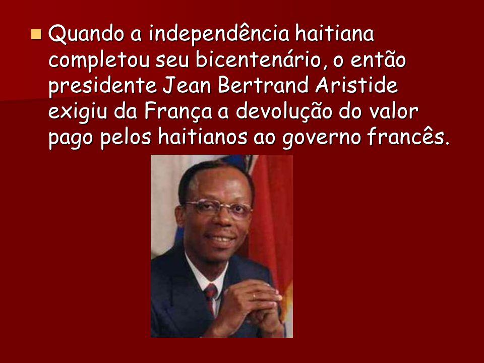 Quando a independência haitiana completou seu bicentenário, o então presidente Jean Bertrand Aristide exigiu da França a devolução do valor pago pelos haitianos ao governo francês.