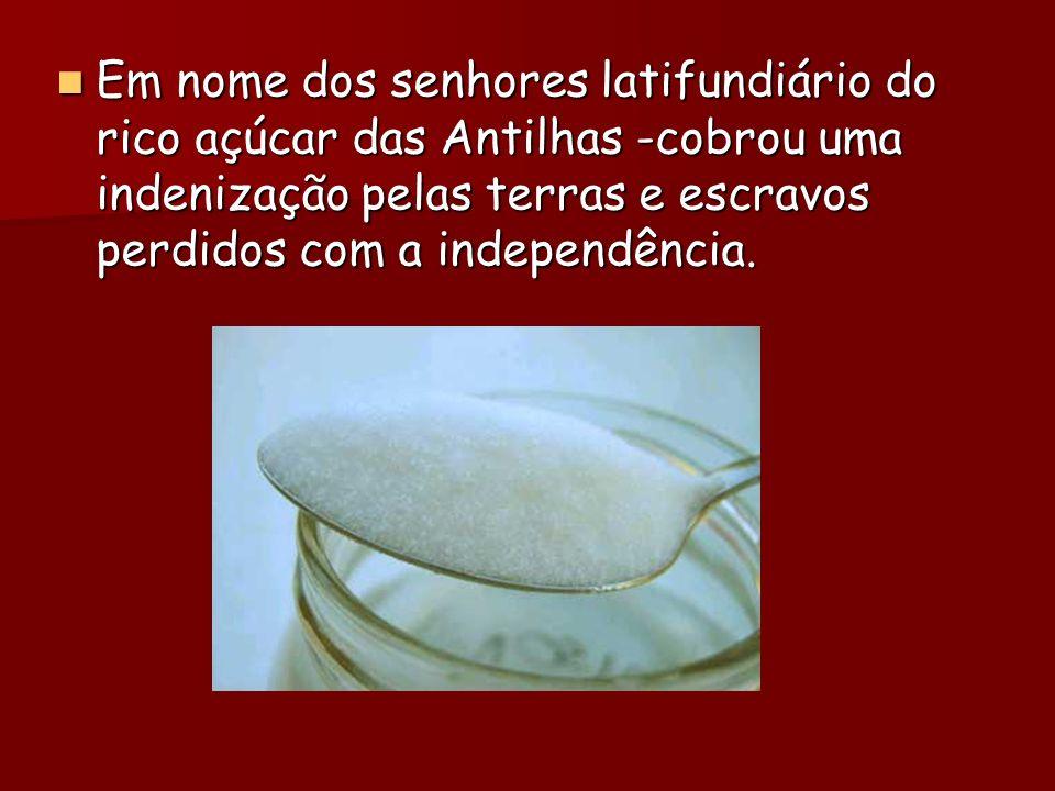 Em nome dos senhores latifundiário do rico açúcar das Antilhas -cobrou uma indenização pelas terras e escravos perdidos com a independência.