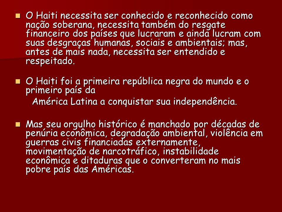 O Haiti necessita ser conhecido e reconhecido como nação soberana, necessita também do resgate financeiro dos países que lucraram e ainda lucram com suas desgraças humanas, sociais e ambientais; mas, antes de mais nada, necessita ser entendido e respeitado.