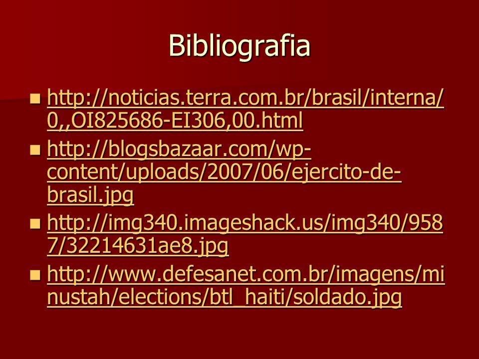 Bibliografia http://noticias.terra.com.br/brasil/interna/ 0,,OI825686-EI306,00.html http://noticias.terra.com.br/brasil/interna/ 0,,OI825686-EI306,00.html http://noticias.terra.com.br/brasil/interna/ 0,,OI825686-EI306,00.html http://noticias.terra.com.br/brasil/interna/ 0,,OI825686-EI306,00.html http://blogsbazaar.com/wp- content/uploads/2007/06/ejercito-de- brasil.jpg http://blogsbazaar.com/wp- content/uploads/2007/06/ejercito-de- brasil.jpg http://blogsbazaar.com/wp- content/uploads/2007/06/ejercito-de- brasil.jpg http://blogsbazaar.com/wp- content/uploads/2007/06/ejercito-de- brasil.jpg http://img340.imageshack.us/img340/958 7/32214631ae8.jpg http://img340.imageshack.us/img340/958 7/32214631ae8.jpg http://img340.imageshack.us/img340/958 7/32214631ae8.jpg http://img340.imageshack.us/img340/958 7/32214631ae8.jpg http://www.defesanet.com.br/imagens/mi nustah/elections/btl_haiti/soldado.jpg http://www.defesanet.com.br/imagens/mi nustah/elections/btl_haiti/soldado.jpg http://www.defesanet.com.br/imagens/mi nustah/elections/btl_haiti/soldado.jpg http://www.defesanet.com.br/imagens/mi nustah/elections/btl_haiti/soldado.jpg