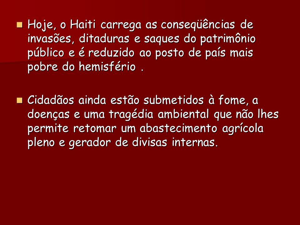 Hoje, o Haiti carrega as conseqüências de invasões, ditaduras e saques do patrimônio público e é reduzido ao posto de país mais pobre do hemisfério.