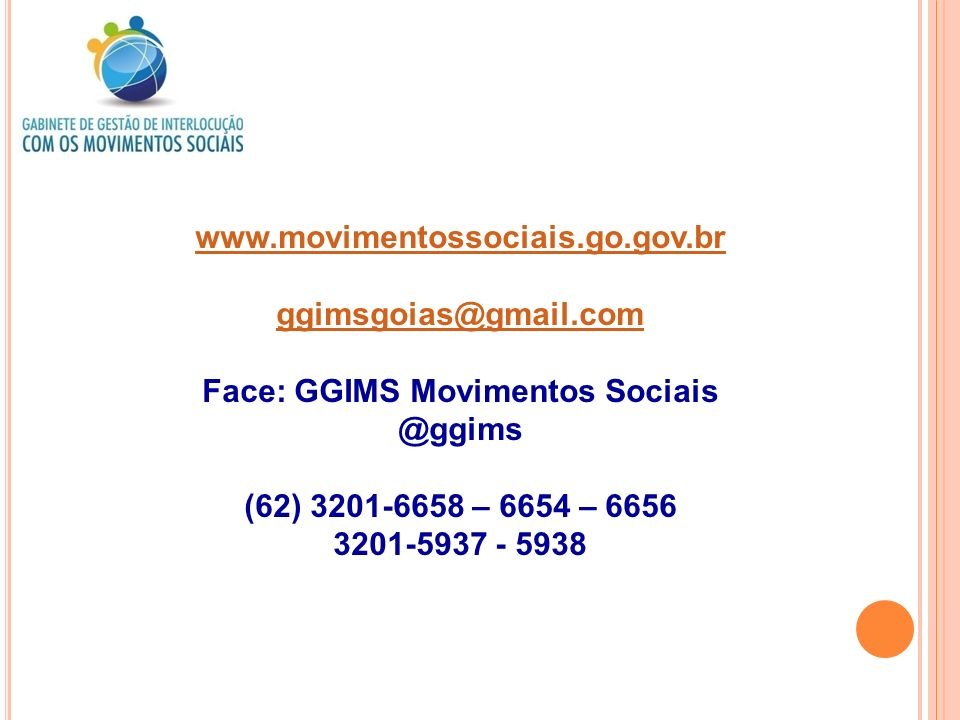 www.movimentossociais.go.gov.br ggimsgoias@gmail.com Face: GGIMS Movimentos Sociais @ggims (62) 3201-6658 – 6654 – 6656 3201-5937 - 5938