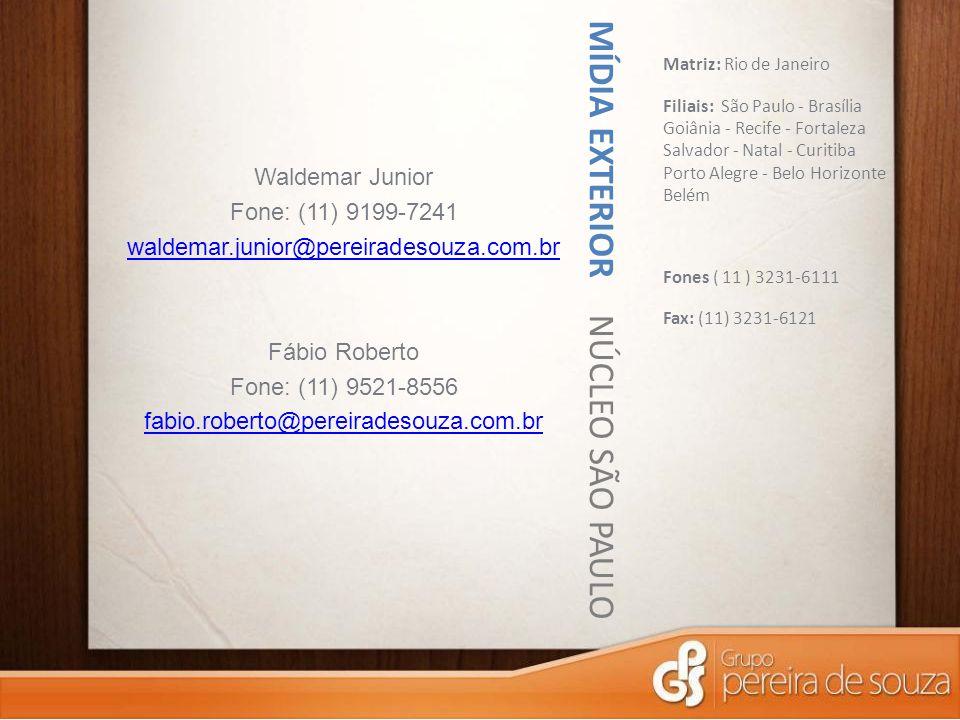 MÍDIA EXTERIOR NÚCLEO SÃO PAULO Matriz: Rio de Janeiro Filiais: São Paulo - Brasília Goiânia - Recife - Fortaleza Salvador - Natal - Curitiba Porto Alegre - Belo Horizonte Belém Fones ( 11 ) 3231-6111 Fax: (11) 3231-6121 Waldemar Junior Fone: (11) 9199-7241 waldemar.junior@pereiradesouza.com.br Fábio Roberto Fone: (11) 9521-8556 fabio.roberto@pereiradesouza.com.br