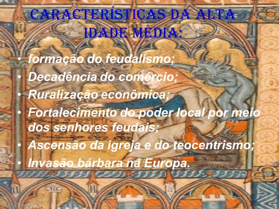 Características da Alta Idade Média: formação do feudalismo; Decadência do comércio; Ruralização econômica; Fortalecimento do poder local por meio dos