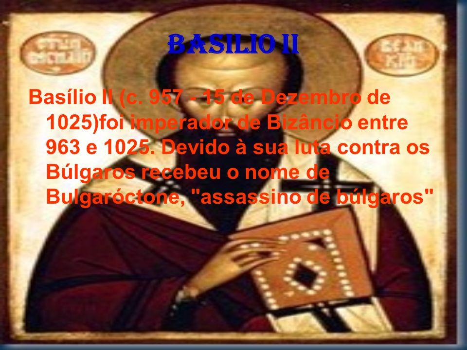 Basilio II Basílio II (c. 957 - 15 de Dezembro de 1025)foi imperador de Bizâncio entre 963 e 1025. Devido à sua luta contra os Búlgaros recebeu o nome