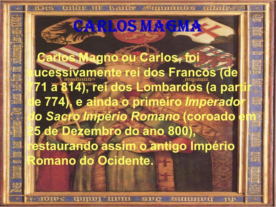 Carlos Magma Carlos Magno ou Carlos, foi sucessivamente rei dos Francos (de 771 a 814), rei dos Lombardos (a partir de 774), e ainda o primeiro Impera