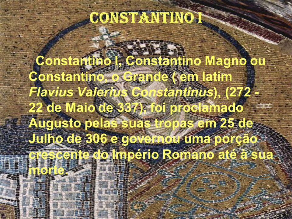 Constantino I Constantino I, Constantino Magno ou Constantino, o Grande ( em latim Flavius Valerius Constantinus), (272 - 22 de Maio de 337), foi proc
