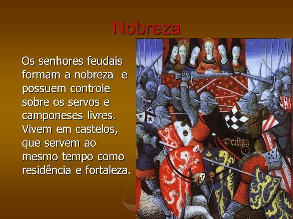 Nobreza Os senhores feudais formam a nobreza e possuem controle sobre os servos e camponeses livres. Vivem em castelos, que servem ao mesmo tempo como