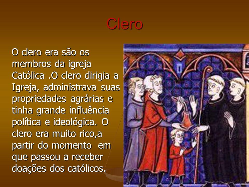 Clero O clero era são os membros da igreja Católica.O clero dirigia a Igreja, administrava suas propriedades agrárias e tinha grande influência políti