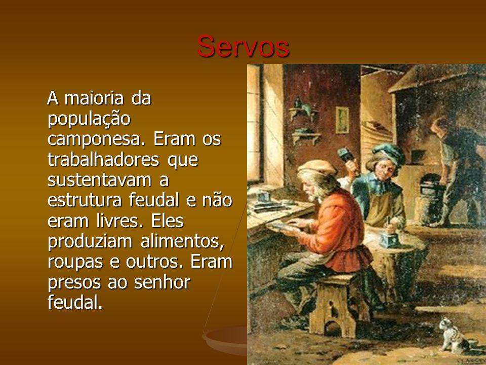 Servos A maioria da população camponesa. Eram os trabalhadores que sustentavam a estrutura feudal e não eram livres. Eles produziam alimentos, roupas