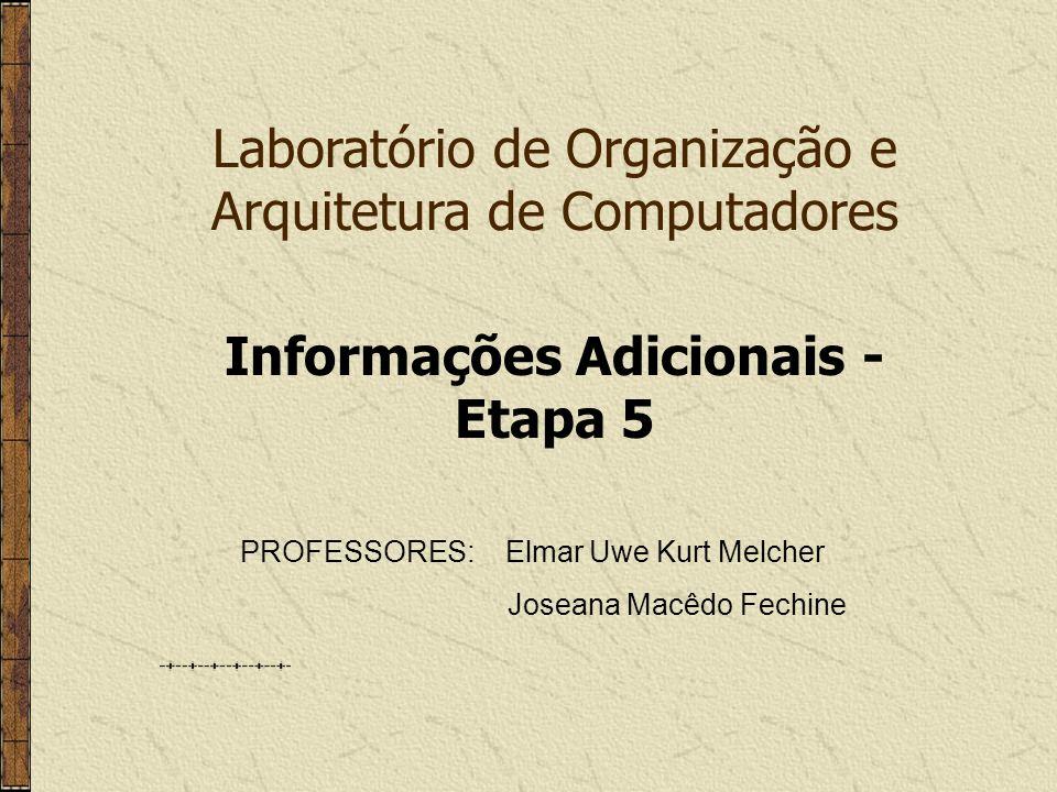 Laboratório de Organização e Arquitetura de Computadores PROFESSORES: Elmar Uwe Kurt Melcher Joseana Macêdo Fechine Informações Adicionais - Etapa 5
