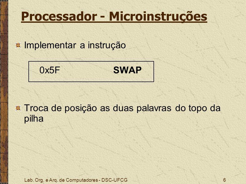 Lab. Org. e Arq. de Computadores - DSC-UFCG6 Processador - Microinstruções Implementar a instrução 0x5F SWAP Troca de posição as duas palavras do topo