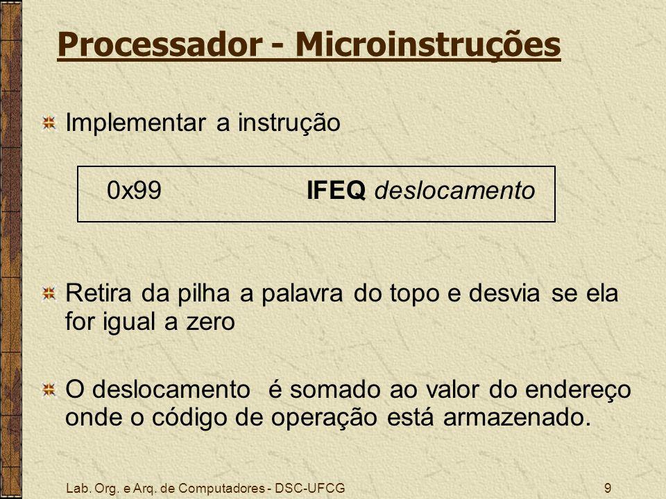 Lab. Org. e Arq. de Computadores - DSC-UFCG9 Processador - Microinstruções Implementar a instrução 0x99 IFEQ deslocamento Retira da pilha a palavra do