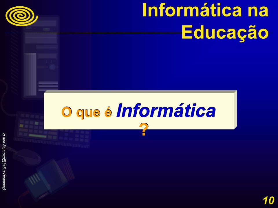 {Joseana,rangel}@dsc.ufcg.edu.br 10 O que é Informática ? Informática na Educação