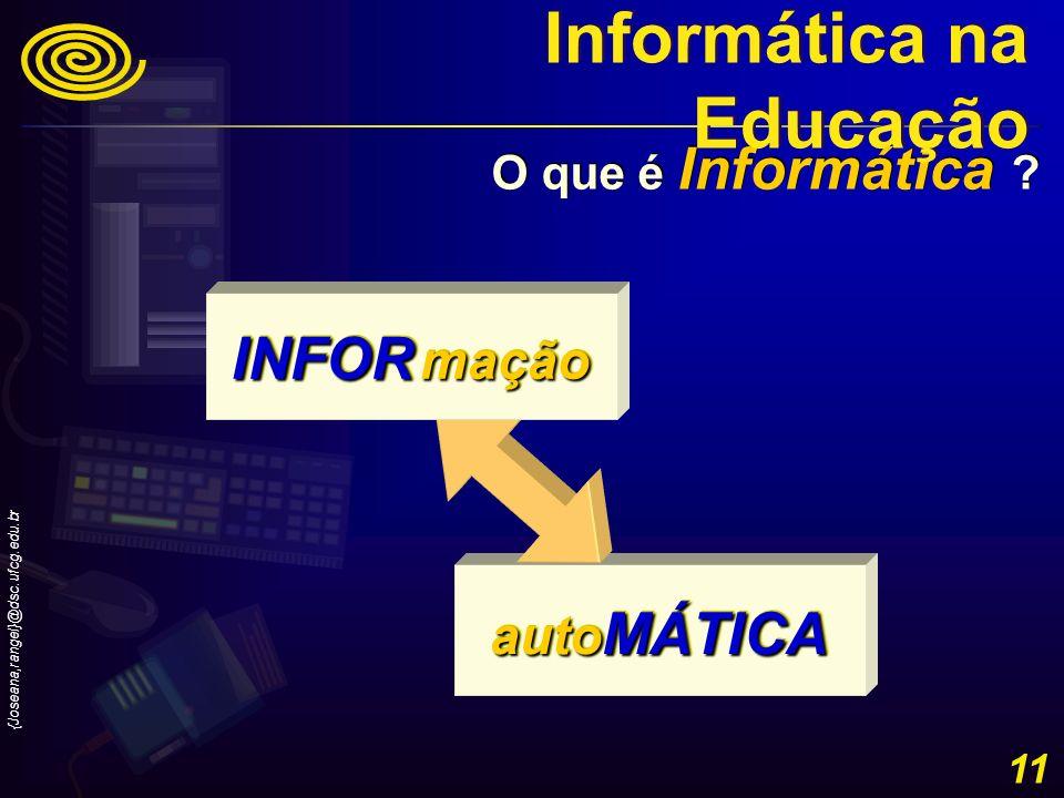 {Joseana,rangel}@dsc.ufcg.edu.br 11 auto MÁTICA O que é Informática ? INFOR mação Informática na Educação