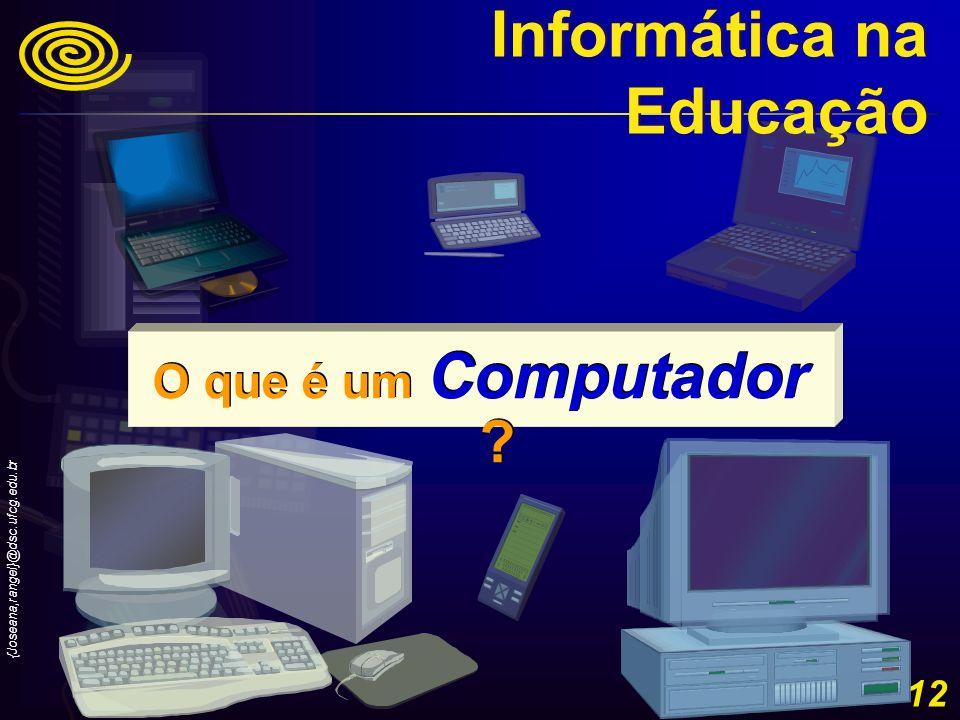 {Joseana,rangel}@dsc.ufcg.edu.br 12 O que é um Computador ? Informática na Educação