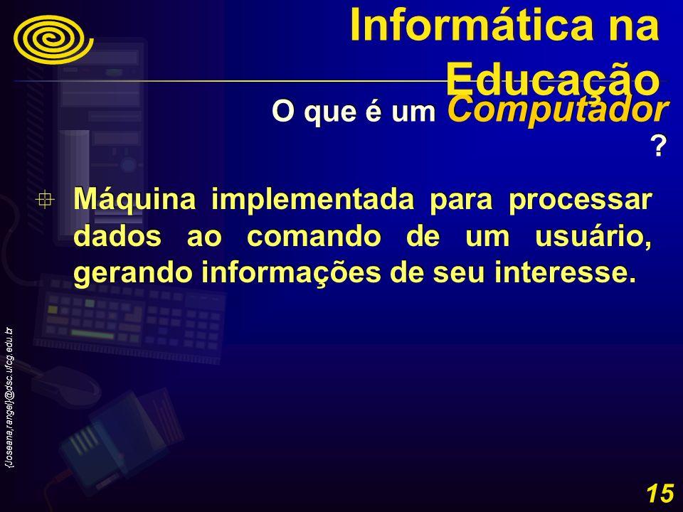 {Joseana,rangel}@dsc.ufcg.edu.br 15 Máquina implementada para processar dados ao comando de um usuário, gerando informações de seu interesse. O que é