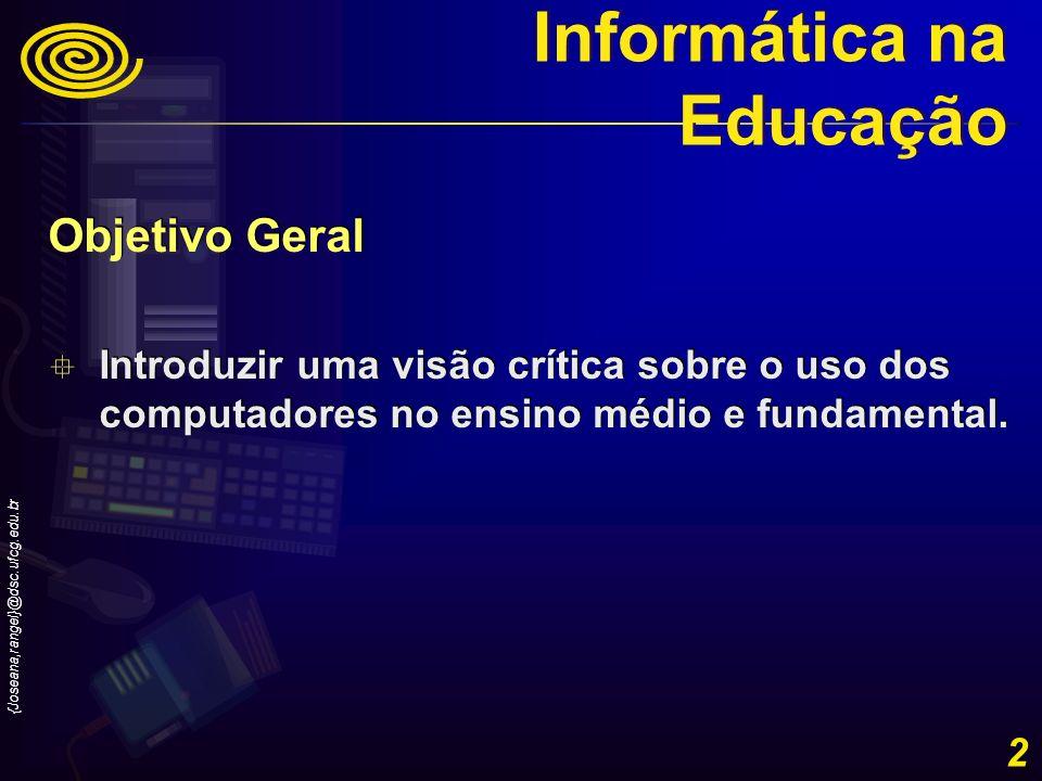 {Joseana,rangel}@dsc.ufcg.edu.br 2 Objetivo Geral Introduzir uma visão crítica sobre o uso dos computadores no ensino médio e fundamental. Objetivo Ge