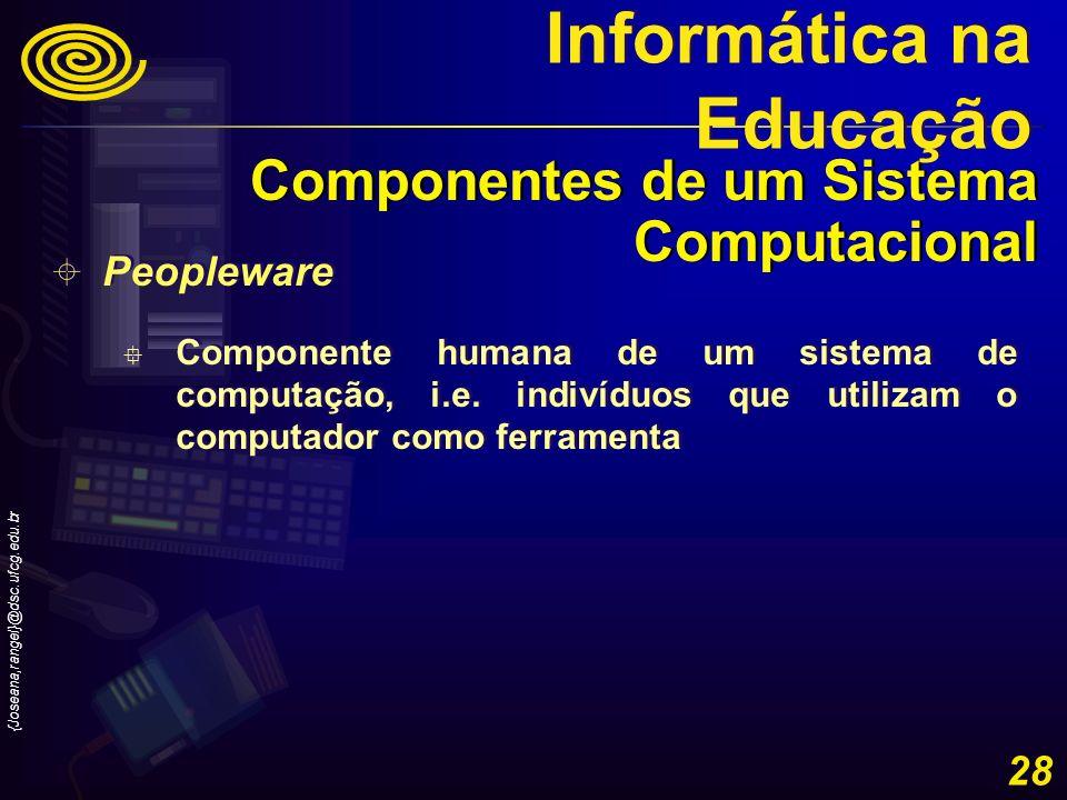 {Joseana,rangel}@dsc.ufcg.edu.br 28 Peopleware Componente humana de um sistema de computação, i.e. indivíduos que utilizam o computador como ferrament