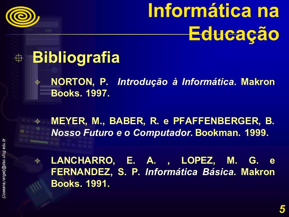 {Joseana,rangel}@dsc.ufcg.edu.br 5 Bibliografia NORTON, P. Introdução à Informática. Makron Books. 1997. MEYER, M., BABER, R. e PFAFFENBERGER, B. Noss