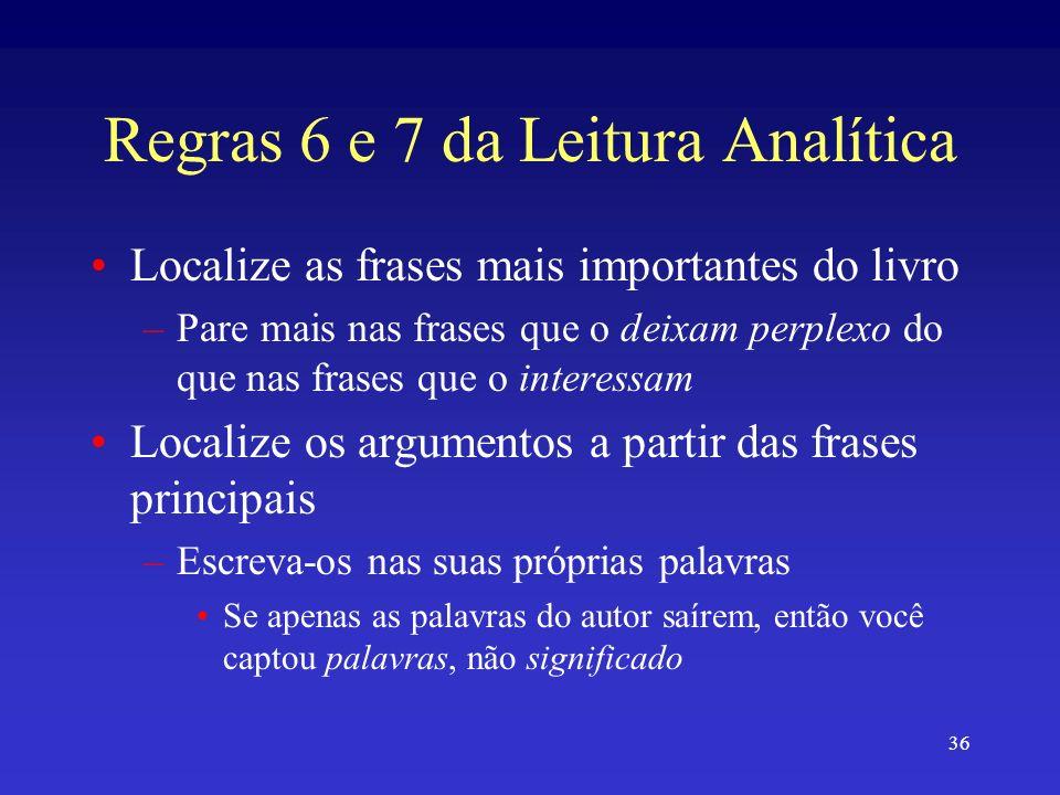 36 Regras 6 e 7 da Leitura Analítica Localize as frases mais importantes do livro –Pare mais nas frases que o deixam perplexo do que nas frases que o